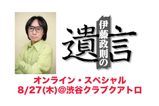 「伊藤政則の『遺言』オンライン・スペシャル」 8/27(木)@渋谷クラブクアトロで開催!